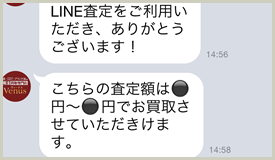 @venus-kaitoriより返信をお待ち下さい。査定結果をお送りさせて頂きます。9時から19時までの間であれば当日中に査定いたします。